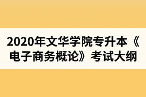 2020年文华学院普通专升本电子商务专业《电子商务概论》考试大纲