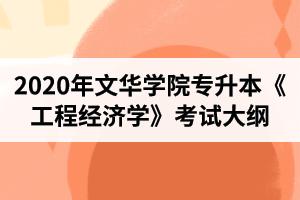 2020年文华学院普通专升本工程管理专业《工程经济学》考试大纲
