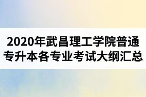2020年武昌理工学院普通专升本各专业考试大纲汇总