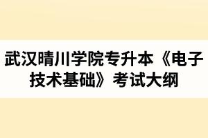 2020年武汉晴川学院普通专升本《电子技术基础》考试大纲