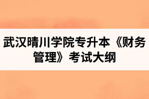 2020年武汉晴川学院普通专升本《财务管理》考试大纲