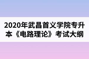 2020年武昌首义学院普通专升本电气工程及其自动化专业《电路理论》考试大纲