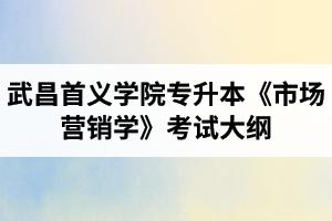 2020年武昌首义学院普通专升本市场营销专业《市场营销学》考试大纲