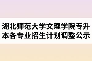 2020年湖北师范大学文理学院普通专升本各专业招生计划调整公示