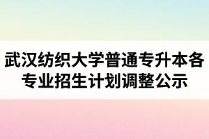 2020年武汉纺织大学普通专升本各专业招生计划调整公示