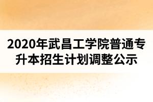 2020年武昌工学院普通专升本各专业招生计划调整公告(最终版)
