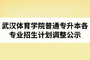 2020年武汉体育学院普通专升本各专业招生计划调整公示
