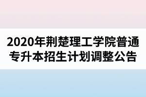 2020年荆楚理工学院普通专升本招生计划调整公告(最终版)