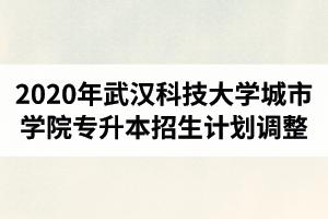 2020年武汉科技大学城市学院普通专升本招生计划调整公告(最终版)