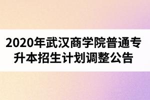 2020年武汉商学院普通专升本招生计划调整公告(最终版)