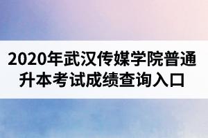 2020年武汉传媒学院普通专升本考试成绩查询入口