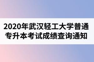 2020年武汉轻工大学普通专升本考试成绩查询通知