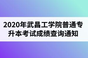 2020年武昌工学院普通专升本考试成绩查询通知