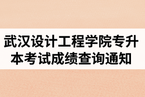 2020年武汉设计工程学院普通专升本考试成绩查询通知