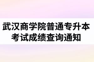 2020年武汉商学院普通专升本考试成绩查询通知