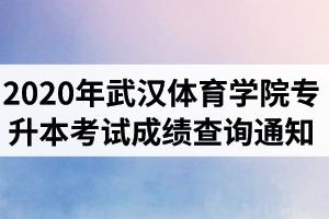 2020年武汉体育学院普通专升本考试成绩查询通知