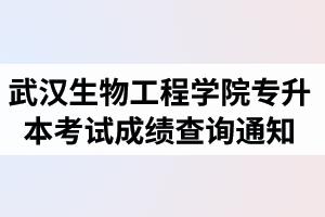 2020年武汉生物工程学院普通专升本考试成绩查询通知