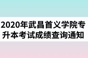 2020年武昌首义学院普通专升本考试成绩查询通知