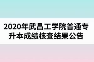 2020年武昌工学院普通专升本成绩核查结果公告