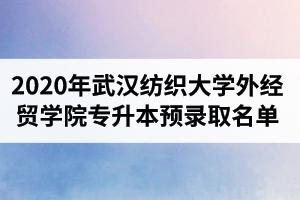 2020年武汉纺织大学外经贸学院普通专升本预录取名单