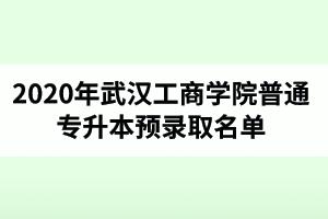 2020年武汉工商学院普通专升本预录取名单