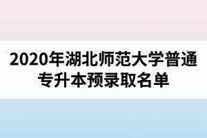 2020年湖北师范大学普通专升本预录取名单