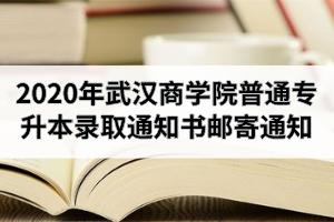2020年武汉商学院普通专升本录取通知书邮寄通知