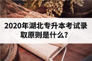 2020年湖北专升本考试录取原则是什么?分数线什么时候公布?