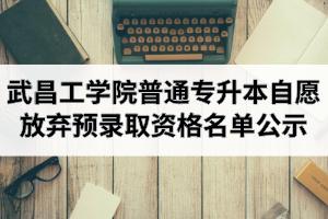 2020年武昌工学院普通专升本自愿放弃预录取资格的考生名单公示