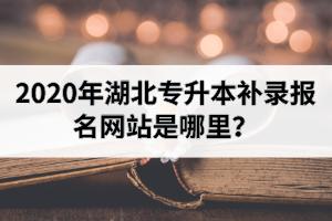 2020年湖北专升本补录报名网站是哪里?补录时间是什么时候开始?