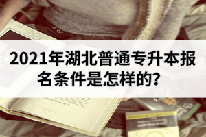 2021年湖北普通专升本报名条件是怎样的?应该怎么选专业?