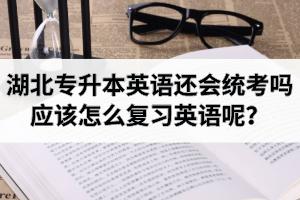 2021年湖北专升本英语还会统考吗?应该怎么复习英语呢?