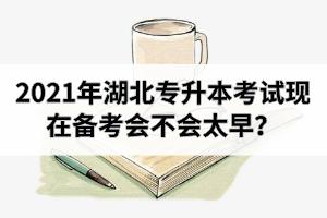 2021年湖北专升本考试现在备考会不会太早?