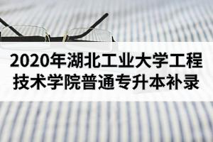 2020年湖北工业大学工程技术学院普通专升本补录工作通知