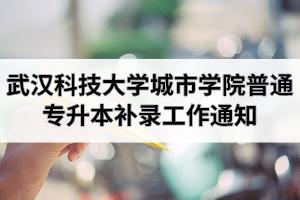 2020年武汉科技大学城市学院普通专升本补录工作通知