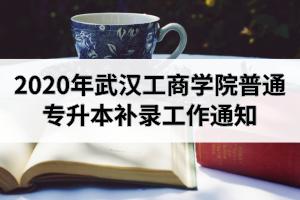 2020年武汉工商学院普通专升本补录工作通知