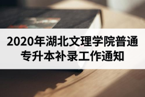 2020年湖北文理学院普通专升本补录工作通知