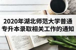 2020年湖北师范大学普通专升本录取相关工作的通知