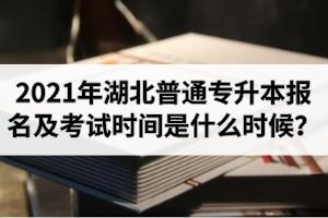 2021年湖北普通专升本报名及考试时间是什么时候?