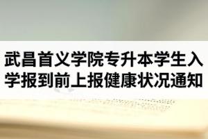 2020年武昌首义学院普通专升本学生入学报到前上报健康状况通知
