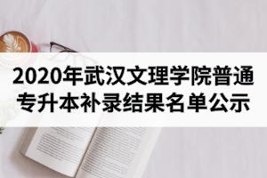2020年武汉文理学院普通专升本补录结果名单公示