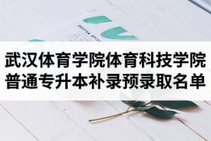 2020年武汉体育学院体育科技学院普通专升本补录预录取结果