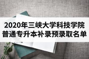 2020年三峡大学科技学院普通专升本补录预录取名单公示