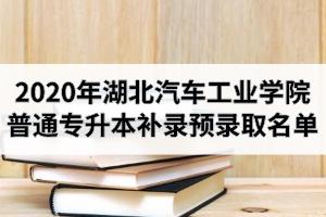 2020年湖北汽车工业学院普通专升本补录预录取名单公示