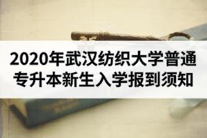 2020年武汉纺织大学普通专升本新生入学报到须知