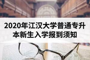 2020年江汉大学普通专升本新生入学报到须知