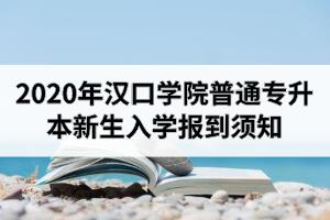 2020年汉口学院普通专升本新生入学报到须知