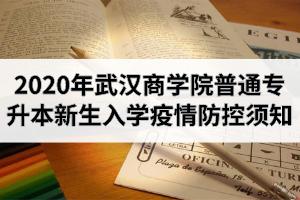 2020年武汉商学院普通专升本新生入学疫情防控须知