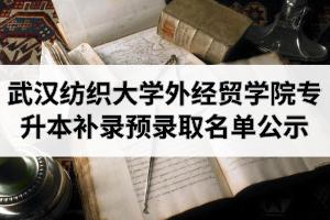 2020年武汉纺织大学外经贸学院普通专升本补录预录取名单公示