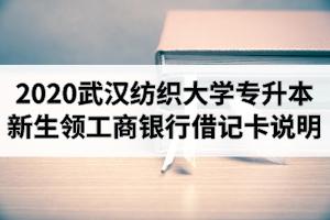 2020年武汉纺织大学普通专升本新生领工商银行借记卡的说明
